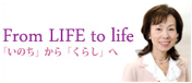 From LIFE to life「いのち」から「くらし」へ
